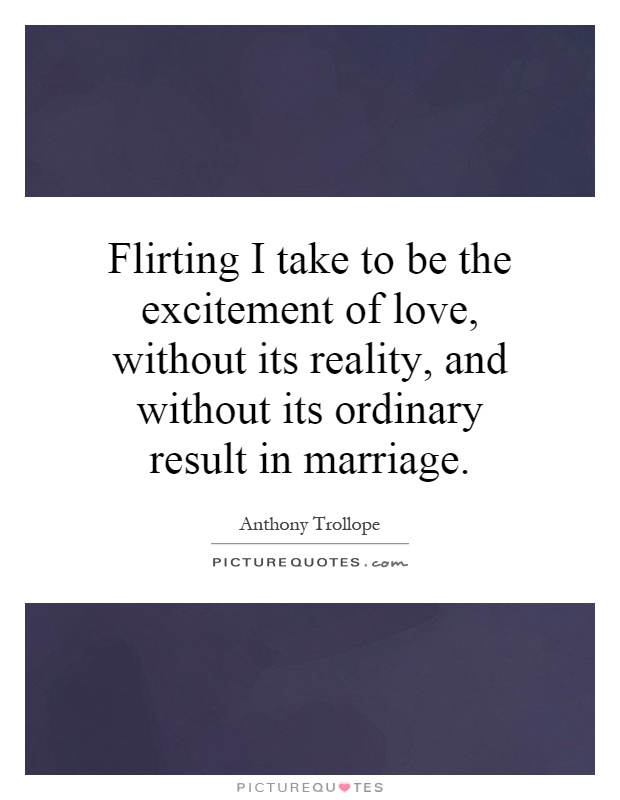 Flirting I take to be the excitement of love, without its reality, and without its ordinary result in marriage Picture Quote #1