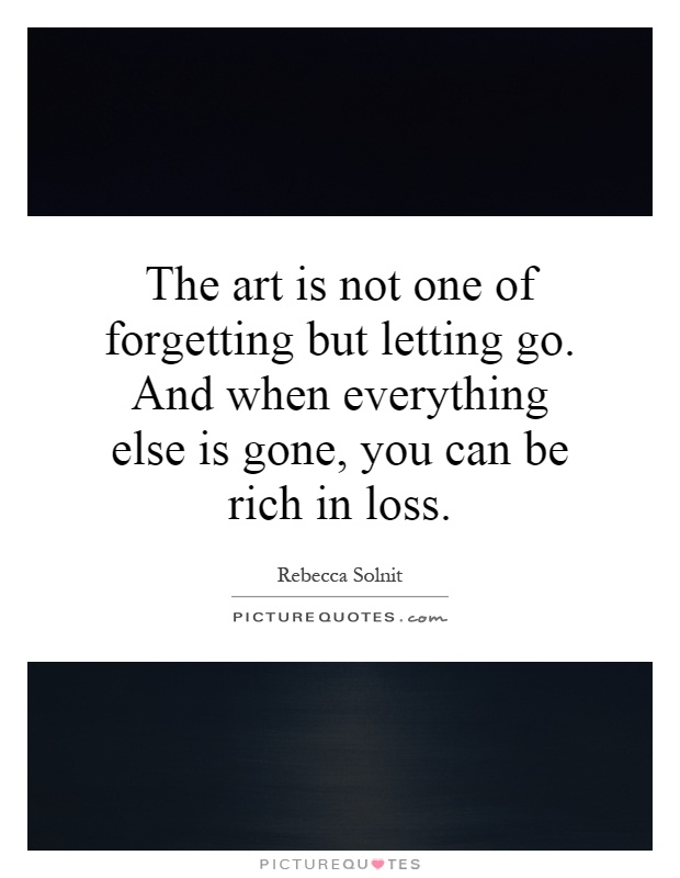 The art is not one of forgetting but letting go. And when everything else is gone, you can be rich in loss Picture Quote #1