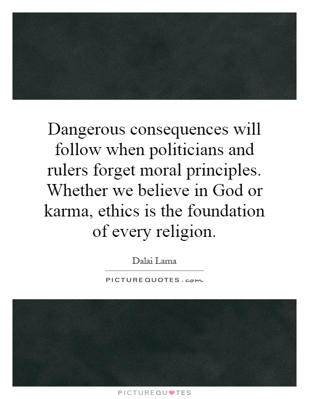Dangerous consequences will follow when politicians and rulers forget moral principles. Whether we believe in God or karma, ethics is the foundation of every religion Picture Quote #1