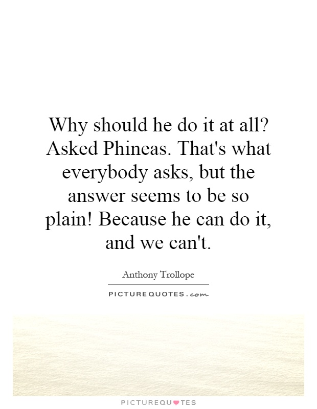 Why should he do it at all? Asked Phineas. That's what everybody asks, but the answer seems to be so plain! Because he can do it, and we can't Picture Quote #1