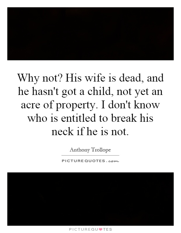 Why not? His wife is dead, and he hasn't got a child, not yet an acre of property. I don't know who is entitled to break his neck if he is not Picture Quote #1