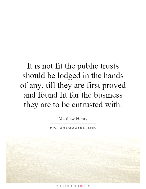It is not fit the public trusts should be lodged in the hands of any, till they are first proved and found fit for the business they are to be entrusted with Picture Quote #1