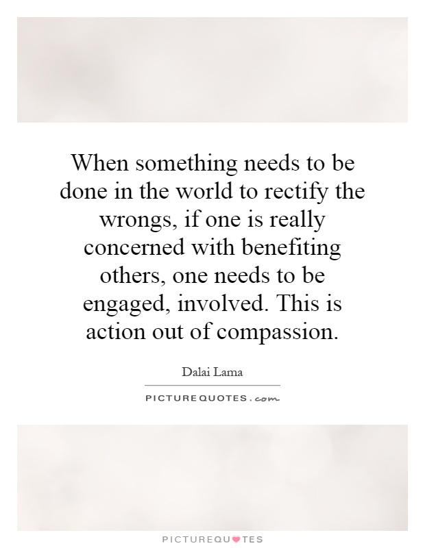 When something needs to be done in the world to rectify the wrongs, if one is really concerned with benefiting others, one needs to be engaged, involved. This is action out of compassion Picture Quote #1