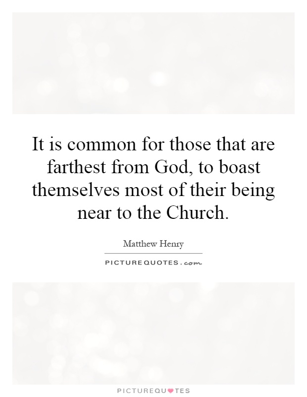 It is common for those that are farthest from God, to boast themselves most of their being near to the Church Picture Quote #1