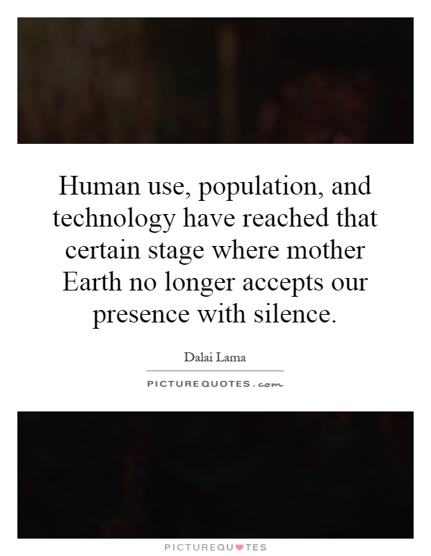 Human use, population, and technology have reached that certain stage where mother Earth no longer accepts our presence with silence Picture Quote #1