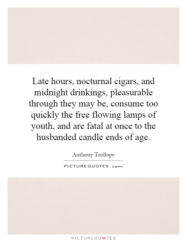 Late hours, nocturnal cigars, and midnight drinkings, pleasurable through they may be, consume too quickly the free flowing lamps of youth, and are fatal at once to the husbanded candle ends of age Picture Quote #1