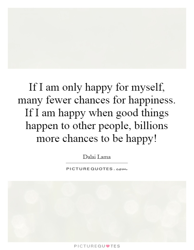 If I am only happy for myself, many fewer chances for happiness. If I am happy when good things happen to other people, billions more chances to be happy! Picture Quote #1
