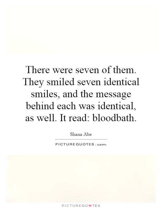 There were seven of them. They smiled seven identical smiles, and the message behind each was identical, as well. It read: bloodbath Picture Quote #1