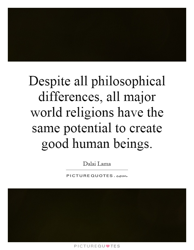 Despite all philosophical differences, all major world religions have the same potential to create good human beings Picture Quote #1