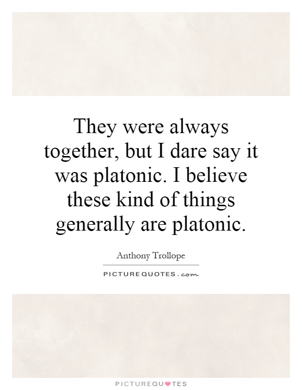 They were always together, but I dare say it was platonic. I believe these kind of things generally are platonic Picture Quote #1
