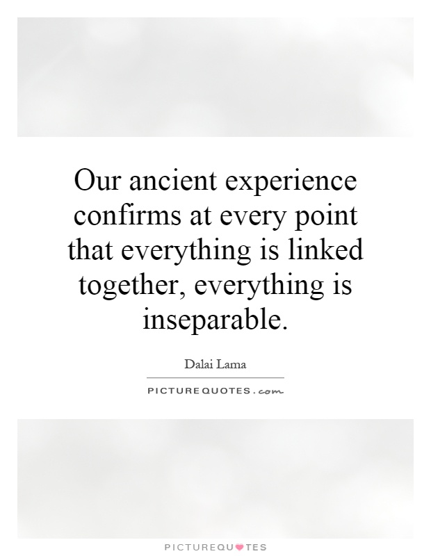 Our ancient experience confirms at every point that everything is linked together, everything is inseparable Picture Quote #1