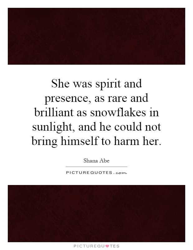 She was spirit and presence, as rare and brilliant as snowflakes in sunlight, and he could not bring himself to harm her Picture Quote #1