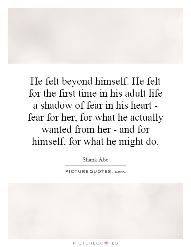 He felt beyond himself. He felt for the first time in his adult life a shadow of fear in his heart - fear for her, for what he actually wanted from her - and for himself, for what he might do Picture Quote #1