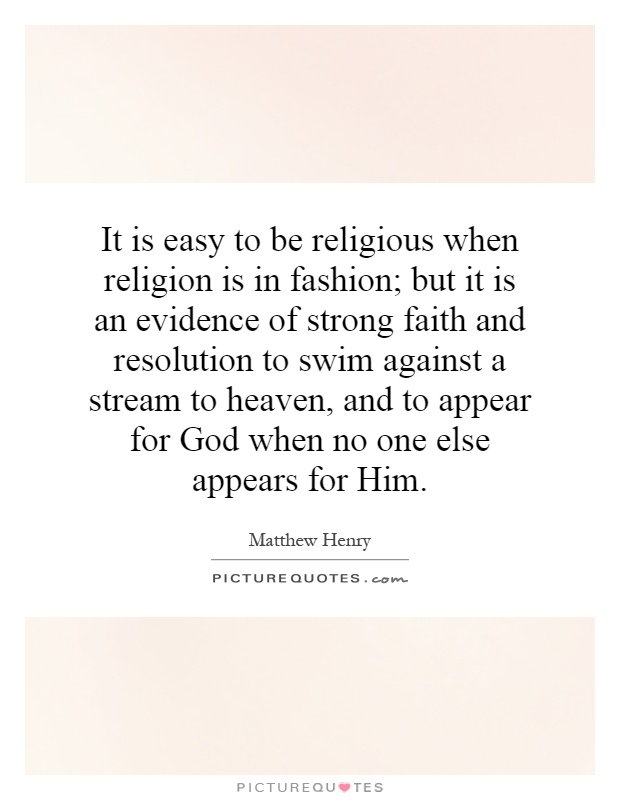 It is easy to be religious when religion is in fashion; but it is an evidence of strong faith and resolution to swim against a stream to heaven, and to appear for God when no one else appears for Him Picture Quote #1