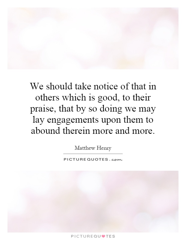 We should take notice of that in others which is good, to their praise, that by so doing we may lay engagements upon them to abound therein more and more Picture Quote #1