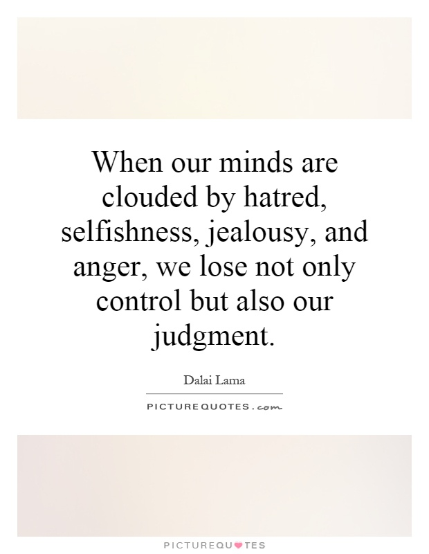 When our minds are clouded by hatred, selfishness, jealousy, and anger, we lose not only control but also our judgment Picture Quote #1