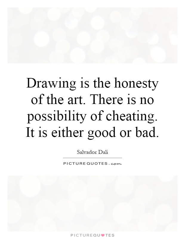 Drawing is the honesty of the art. There is no possibility of cheating. It is either good or bad Picture Quote #1