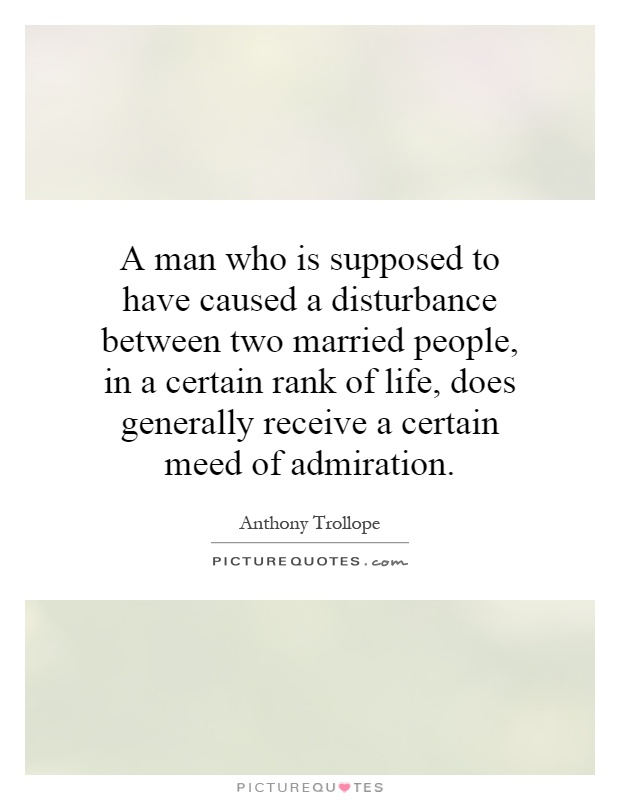 A man who is supposed to have caused a disturbance between two married people, in a certain rank of life, does generally receive a certain meed of admiration Picture Quote #1