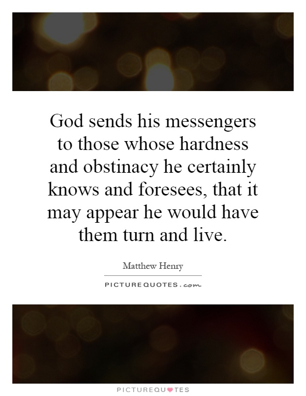 God sends his messengers to those whose hardness and obstinacy he certainly knows and foresees, that it may appear he would have them turn and live Picture Quote #1