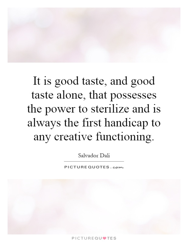 It is good taste, and good taste alone, that possesses the power to sterilize and is always the first handicap to any creative functioning Picture Quote #1