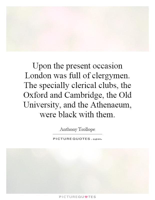 Upon the present occasion London was full of clergymen. The specially clerical clubs, the Oxford and Cambridge, the Old University, and the Athenaeum, were black with them Picture Quote #1