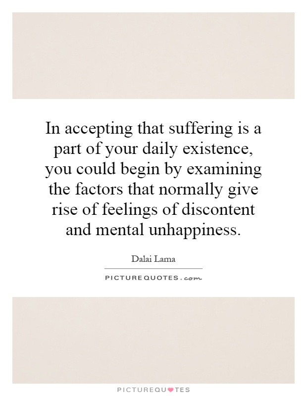 In accepting that suffering is a part of your daily existence, you could begin by examining the factors that normally give rise of feelings of discontent and mental unhappiness Picture Quote #1