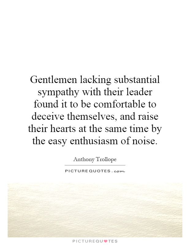 Gentlemen lacking substantial sympathy with their leader found it to be comfortable to deceive themselves, and raise their hearts at the same time by the easy enthusiasm of noise Picture Quote #1