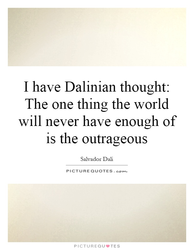 I have Dalinian thought: The one thing the world will never have enough of is the outrageous Picture Quote #1