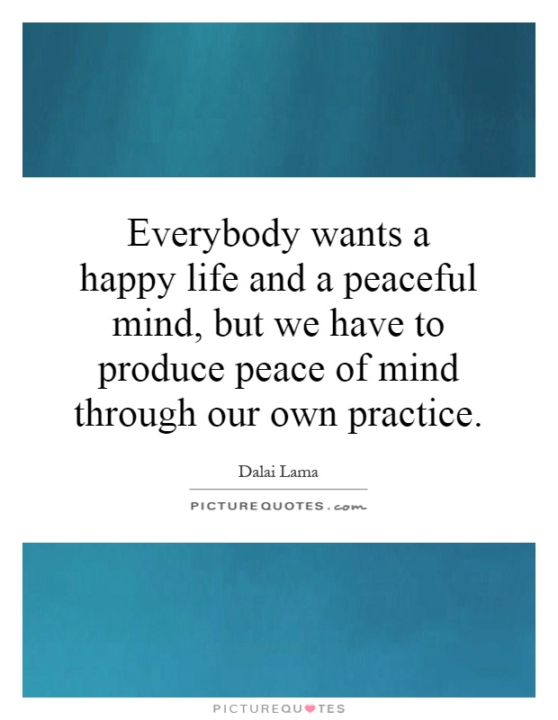 Everybody wants a happy life and a peaceful mind, but we have to produce peace of mind through our own practice Picture Quote #1