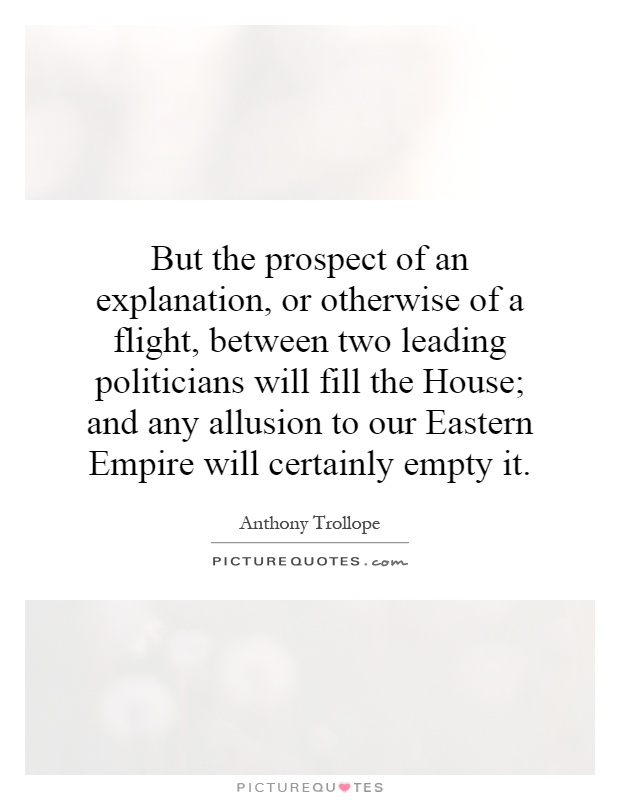 But the prospect of an explanation, or otherwise of a flight, between two leading politicians will fill the House; and any allusion to our Eastern Empire will certainly empty it Picture Quote #1