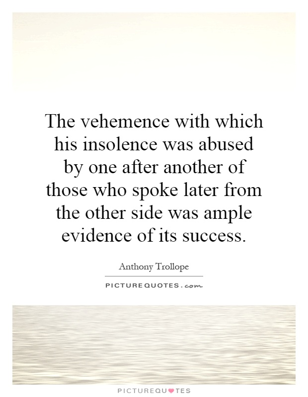 The vehemence with which his insolence was abused by one after another of those who spoke later from the other side was ample evidence of its success Picture Quote #1