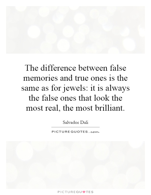 The difference between false memories and true ones is the same as for jewels: it is always the false ones that look the most real, the most brilliant Picture Quote #1