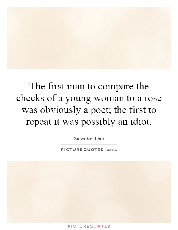 The first man to compare the cheeks of a young woman to a rose was obviously a poet; the first to repeat it was possibly an idiot Picture Quote #1