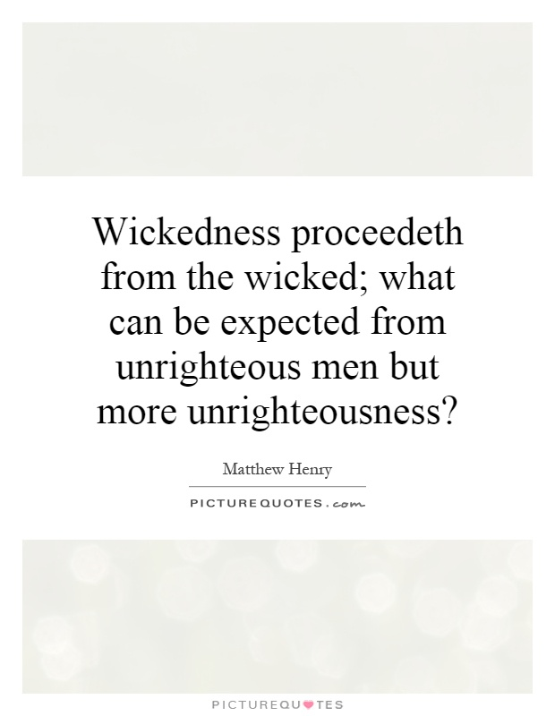 Wickedness proceedeth from the wicked; what can be expected from unrighteous men but more unrighteousness? Picture Quote #1