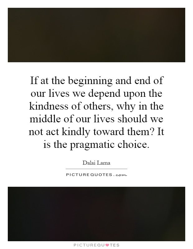 If at the beginning and end of our lives we depend upon the kindness of others, why in the middle of our lives should we not act kindly toward them? It is the pragmatic choice Picture Quote #1