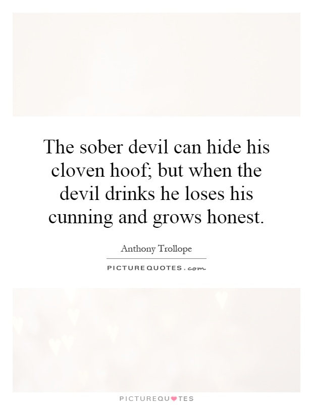 The sober devil can hide his cloven hoof; but when the devil drinks he loses his cunning and grows honest Picture Quote #1