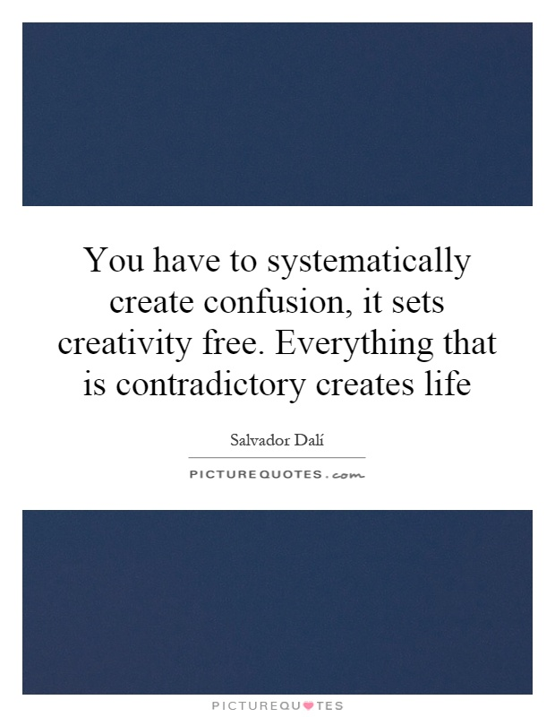 You have to systematically create confusion, it sets creativity free. Everything that is contradictory creates life Picture Quote #1