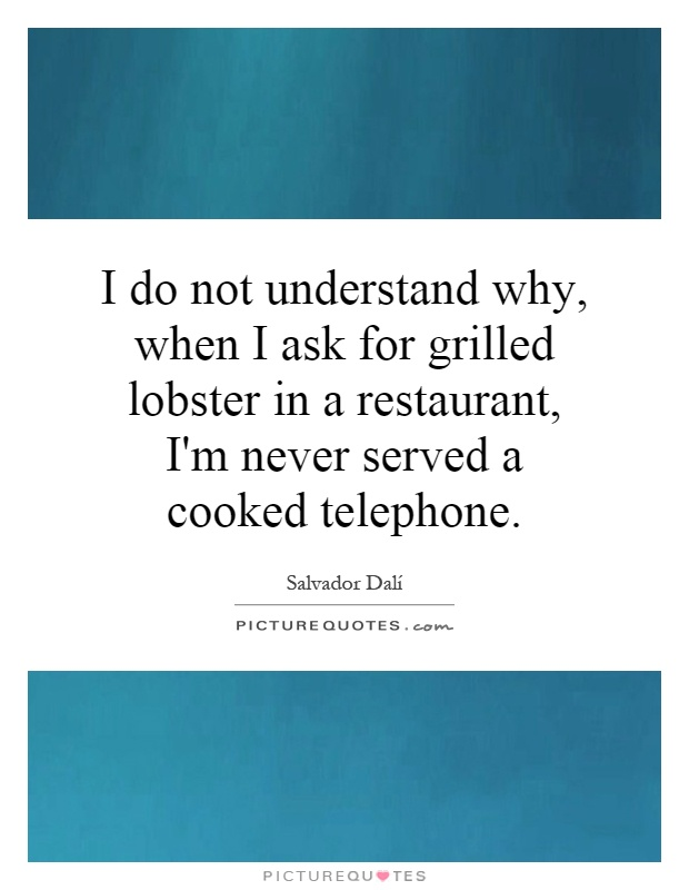 I do not understand why, when I ask for grilled lobster in a restaurant, I'm never served a cooked telephone Picture Quote #1
