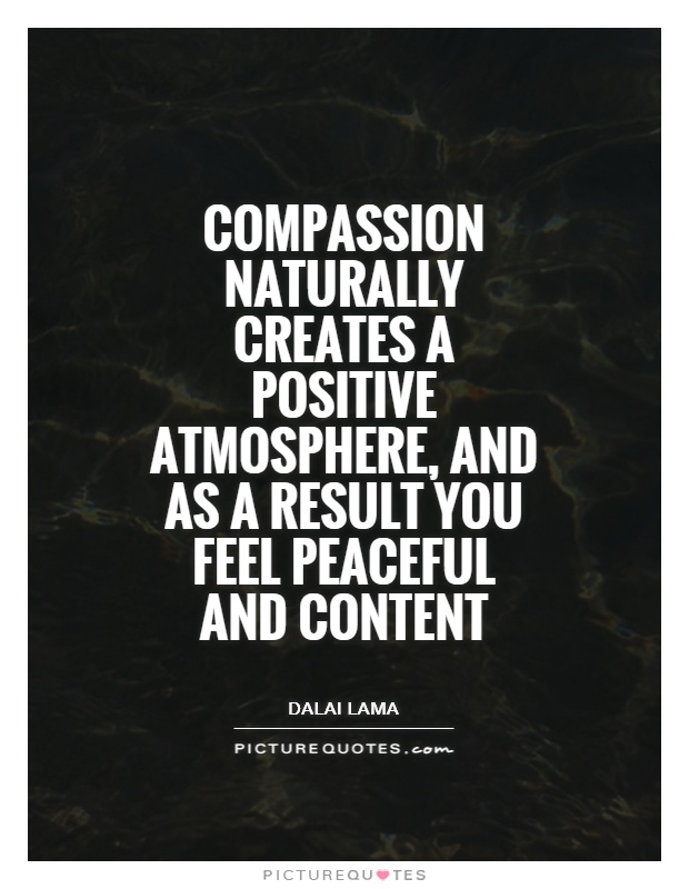Compassion naturally creates a positive atmosphere, and as a result you feel peaceful and content Picture Quote #1