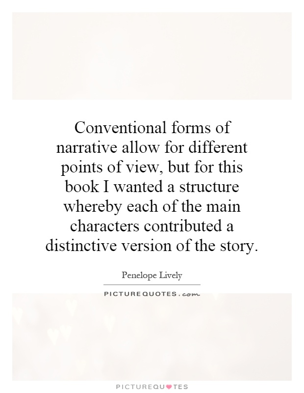 Conventional forms of narrative allow for different points of view, but for this book I wanted a structure whereby each of the main characters contributed a distinctive version of the story Picture Quote #1