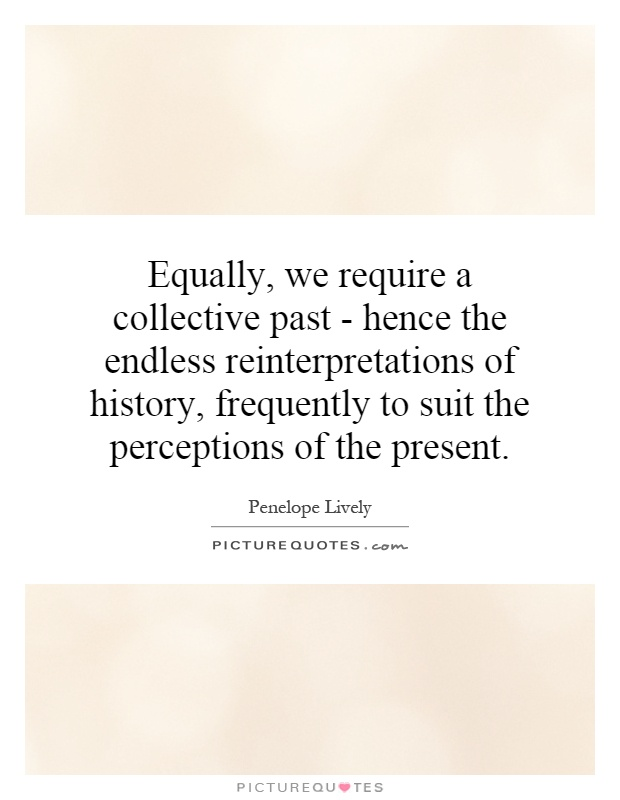 Equally, we require a collective past - hence the endless reinterpretations of history, frequently to suit the perceptions of the present Picture Quote #1