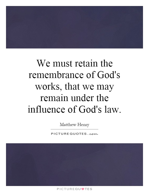 We must retain the remembrance of God's works, that we may remain under the influence of God's law Picture Quote #1