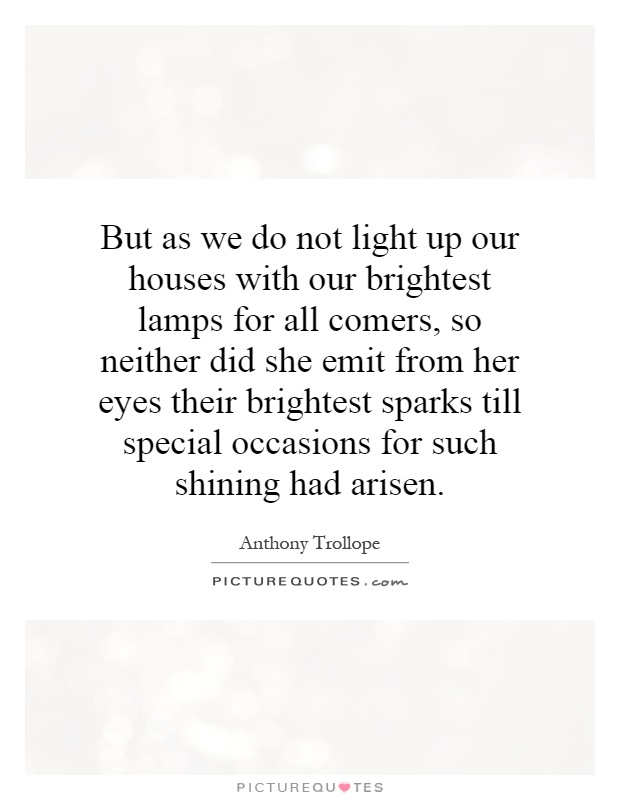 But as we do not light up our houses with our brightest lamps for all comers, so neither did she emit from her eyes their brightest sparks till special occasions for such shining had arisen Picture Quote #1