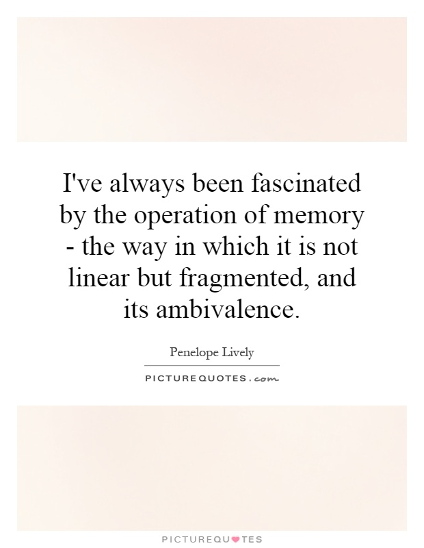 I've always been fascinated by the operation of memory - the way in which it is not linear but fragmented, and its ambivalence Picture Quote #1