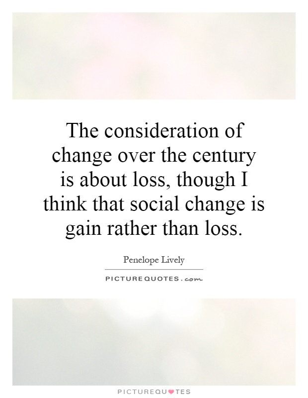 The consideration of change over the century is about loss, though I think that social change is gain rather than loss Picture Quote #1