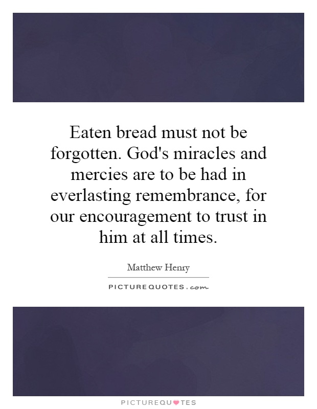 Eaten bread must not be forgotten. God's miracles and mercies are to be had in everlasting remembrance, for our encouragement to trust in him at all times Picture Quote #1