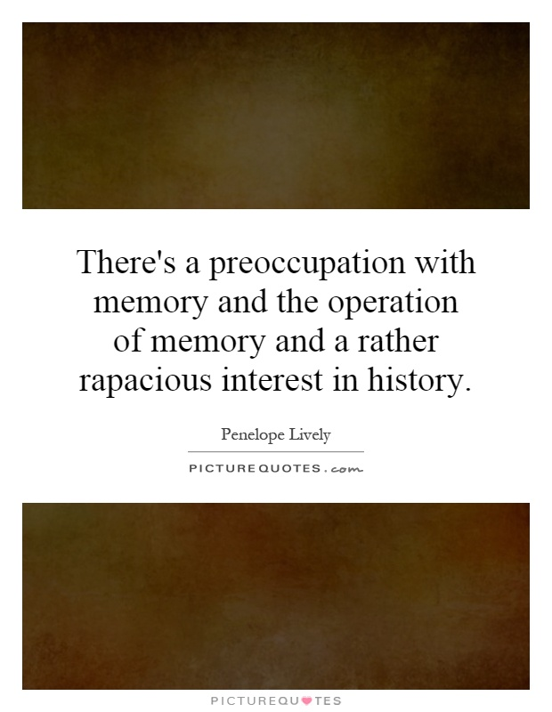 There's a preoccupation with memory and the operation of memory and a rather rapacious interest in history Picture Quote #1