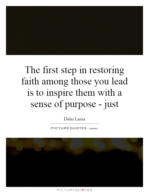 The first step in restoring faith among those you lead is to inspire them with a sense of purpose - just Picture Quote #1