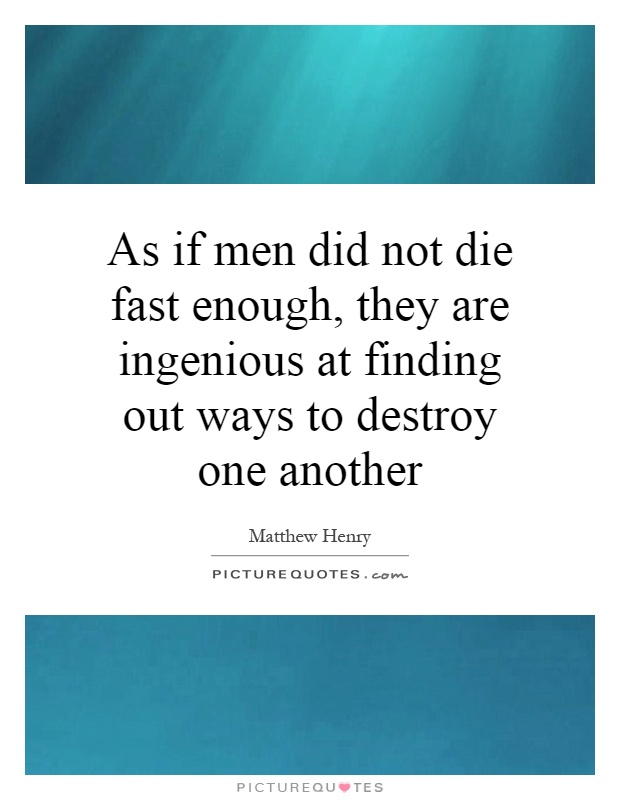 As if men did not die fast enough, they are ingenious at finding out ways to destroy one another Picture Quote #1
