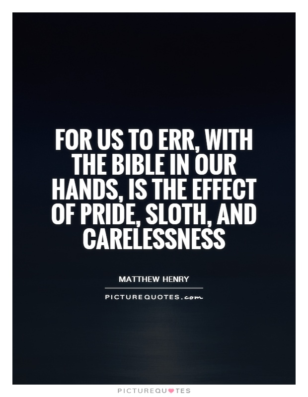 For us to err, with the Bible in our hands, is the effect of pride, sloth, and carelessness Picture Quote #1